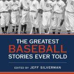The Greatest Baseball Stories Ever Told Thirty Unforgettable Tales from the Diamond, Jeff Silverman