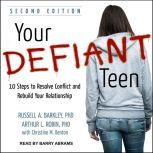 Your Defiant Teen 10 Steps to Resolve Conflict and Rebuild Your Relationship, PhD Barkley