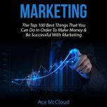 Marketing: The Top 100 Best Things That You Can Do In Order To Make Money & Be Successful With Marketing, Ace McCloud