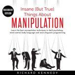 Insane (But True) Things About MANIPULATION : Learn the best manipulation techniques in dark psychology, mind control, body language and neuro linguistic programming, richard kennedy