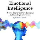 Emotional Intelligence Become Smarter and More Successful by Controlling Your Emotions, Samirah Eaton