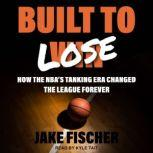 Built to Lose How the NBA's Tanking Era Changed the League Forever, Jake Fischer