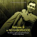 Welcome to the Neighborhood: The History and Legacy of Fred Rogers and His Iconic Show, Charles River Editors