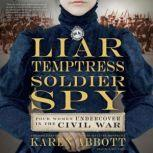 Liar, Temptress, Soldier, Spy Four Women Undercover in the Civil War, Karen Abbott