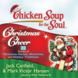 Chicken Soup for the Soul: Christmas Cheer - 32 Stories of Christmas Humor, Memories, and Holiday Traditions, Jack Canfield