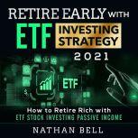 Retire Early with ETF Investing Strategy 2021 How to Retire Rich with ETF Stock Investing Passive Income, Nathan Bell