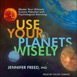 Use Your Planets Wisely Master Your Ultimate Cosmic Potential with Psychological Astrology, PhD Freed