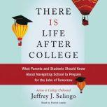 There Is Life After College What Parents and Students Should Know About Navigating School to Prepare for the Jobs of Tomorrow, Jeffrey J. Selingo