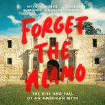 Forget the Alamo The Rise and Fall of an American Myth, Bryan Burrough