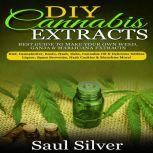 DIY Cannabis Extracts Best guide to make your own weed,ganja & marijuana extracts:kief,cannabutter,rosin,hash,dabs,cannabis oil & delicious edibles:liquor,space brownies,hash cookies & munchies more!, Saul Silver