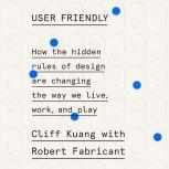 User Friendly How the Hidden Rules of Design Are Changing the Way We Live, Work, and Play, Cliff Kuang