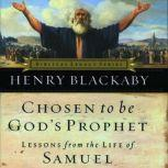 Chosen to Be God's Prophet Lessons from the Life of Samuel, Henry T Blackaby