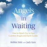 Angels in Waiting How to Reach Out to Your Guardian Angels and Spirit Guides, Robbie Holz