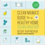 Clean Mama's Guide to a Healthy Home The Simple, Room-by-Room Plan for a Natural Home, Becky Rapinchuk