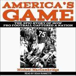 America's Game The Epic Story of How Pro Football Captured a Nation, Michael MacCambridge
