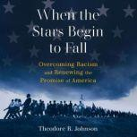 When the Stars Begin to Fall Overcoming Racism and Renewing the Promise of America, Theodore R. Johnson