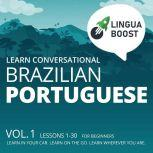 Learn Conversational Brazilian Portuguese Vol. 1. Lessons 1-30. For beginners. Learn in your car. Learn on the go. Learn wherever you are., LinguaBoost