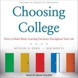 Choosing College How to Make Better Learning Decisions Throughout Your Life, Michael B. Horn