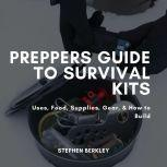 Preppers Guide to Survival Kits Uses, Food, Supplies, Gear, & How to Build, Stephen Berkley