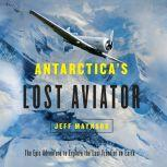 Antarctica's Lost Aviator The Epic Adventure to Explore the Last Frontier on Earth, Jeff Maynard