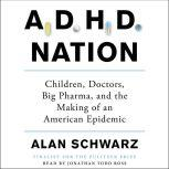 ADHD Nation Children, Doctors, Big Pharma, and the Making of an American Epidemic, Alan Schwarz