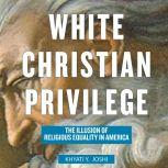 White Christian Privilege The Illusion of Religious Equality in America, Khyati Y. Joshi