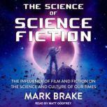 The Science of Science Fiction The Influence of Film and Fiction on the Science and Culture of Our Times, Mark Brake