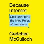 Because Internet Understanding the New Rules of Language, Gretchen McCulloch