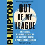 Out of My League The Classic Hilarious Account of an Amateur's Ordeal in Professional Baseball, George Plimpton