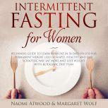 Intermittent Fasting for Women: Beginners Guide to Learn Burn Fat in 30 Days or less for Permanent Weight Loss in Simple, Healthy and Easy Scientific Way, Eat More and Lose Weight With Ketogenic Diet, Naomi Atwood