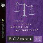 How Can I Develop a Christian Conscience?, R. C. Sproul