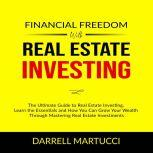 Financial Freedom with Real Estate Investing: The Ultimate Guide to Real Estate Investing, Learn the Essentials and How You Can Grow Your Wealth Through Mastering Real Estate Investments., Darrell Martucci