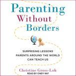 Parenting Without Borders Surprising Lessons Parents Around the World Can Teach Us, Christine Gross-Loh