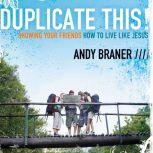 Duplicate This! Showing Your Friends How to Live Like Jesus, Andy Braner