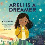 Areli Is a Dreamer A True Story by Areli Morales, a DACA Recipient, Areli Morales