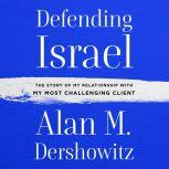 Defending Israel The Story of My Relationship with My Most Difficult Client, Alan M. Dershowitz