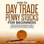 How to Day Trade Penny Stocks for Beginners: Find Out How You Can Trade For a Living Using Unique Trading Psychology, Expert Tools and Tactics, and Winning Strategies., Bill Sykes