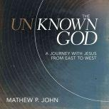 The Unknown God A Journey with Jesus from East to West, Mathew P. John