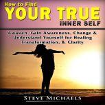 How to Find Your True Inner Self Awaken, Gain Awareness, Change & Understand Yourself for  Healing, Transformation, & Clarity, Steve Michaels