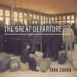The Great Departure Mass Migration from Eastern Europe and the Making of the Free World, Tara Zahra