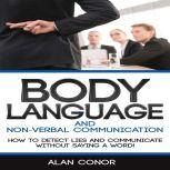 Body Language:Body Language And Non-Verbal Communication How To Detect Lies And Communicate Without Saying A Word, Alan Conor