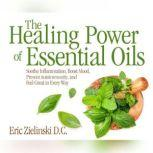Healing Power Of Essential Oils, The Soothe Inflammation, Boost Mood, Prevent Autoimmunity, and Feel Great in Every Way, Eric Zielinski, D.C.