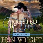 Arrested by Love A Western Romance Novel (Long Valley Romance Book 3), Erin Wright