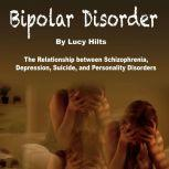 Bipolar Disorder The Relationship between Schizophrenia, Depression, Suicide, and Personality Disorders, Lucy Hilts
