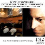 Doing Human Rights in the Spirit of the Enlightenment; Justifying Human Rights by Natural Law, John Warwick Montgomery