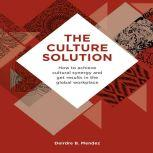 The Culture Solution How to Achieve Cultural Synergy and Get Results in the Global Workplace, Deirdre B. Mendez