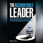 The Accountable Leader Developing Effective Leadership Through Managerial Accountability, Brian Dive