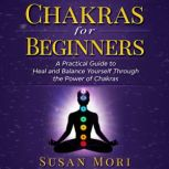 Chakras for Beginners: a Practical Guide to Heal and Balance Yourself through the Power of Chakras, Susan Mori