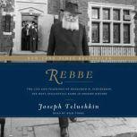 Rebbe The Life and Teachings of Menachem M. Schneerson, the Most Influential Rabbi in Modern History, Joseph Telushkin