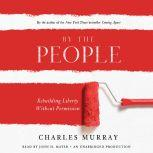 By the People Rebuilding Liberty Without Permission, Charles Murray